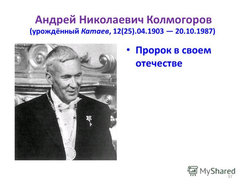 57 Андрей Николаевич Колмогоров (урождённый Катаев, 12(25).04.1903 20.10.1987) Пророк в своем отечестве 57