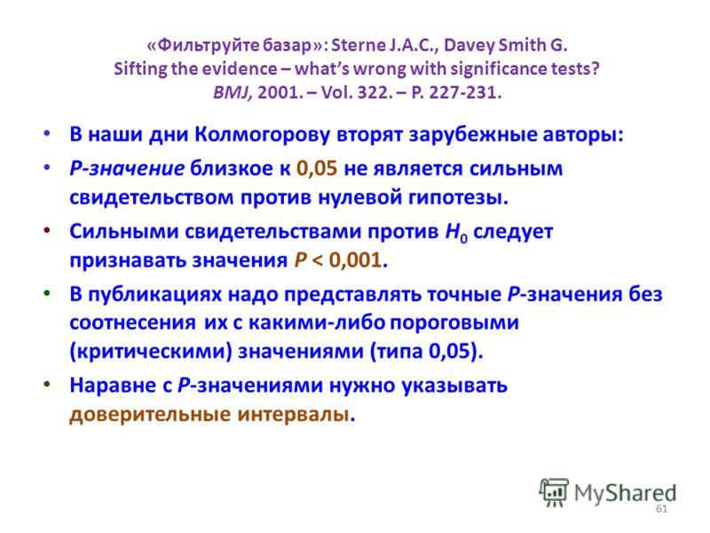 61 «Фильтруйте базар»: Sterne J.A.C., Davey Smith G. Sifting the evidence – whats wrong with significance tests? BMJ, 2001. – Vol. 322. – P. 227-231. В наши дни Колмогорову вторят зарубежные авторы: P-значение близкое к 0,05 не является сильным свиде