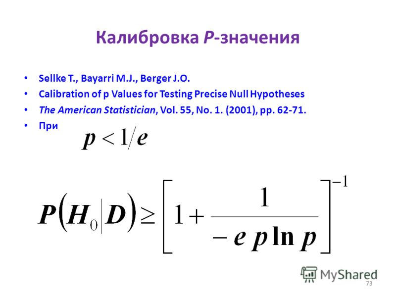 73 Калибровка P-значения Sellke T., Bayarri M.J., Berger J.O. Calibration of p Values for Testing Precise Null Hypotheses The American Statistician, Vol. 55, No. 1. (2001), pp. 62-71. При 73