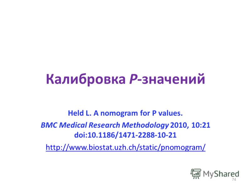74 Калибровка P-значений Held L. A nomogram for P values. BMC Medical Research Methodology 2010, 10:21 doi:10.1186/1471-2288-10-21 http://www.biostat.uzh.ch/static/pnomogram/