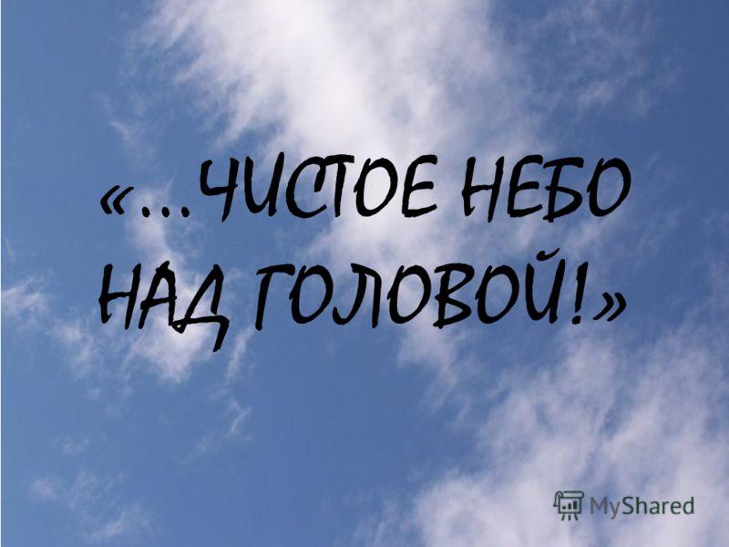 «…ЧИСТОЕ НЕБО НАД ГОЛОВОЙ!»