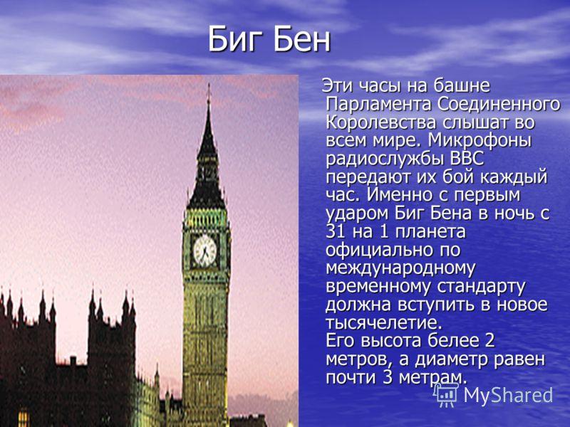 Биг Бен Биг Бен Эти часы на башне Парламента Соединенного Королевства слышат во всем мире. Микрофоны радиослужбы ВВС передают их бой каждый час. Именно с первым ударом Биг Бена в ночь с 31 на 1 планета официально по международному временному стандарт
