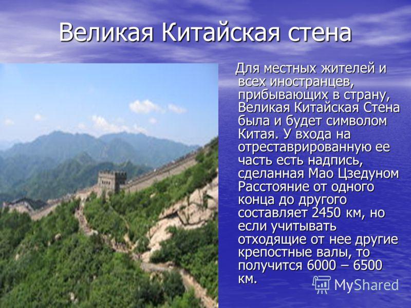 Великая Китайская стена Великая Китайская стена Для местных жителей и всех иностранцев, прибывающих в страну, Великая Китайская Стена была и будет символом Китая. У входа на отреставрированную ее часть есть надпись, сделанная Мао Цзедуном Расстояние