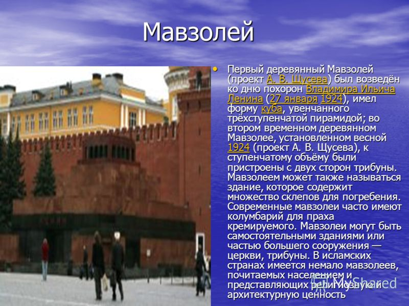 Мавзолей Мавзолей Первый деревянный Мавзолей (проект А. В. Щусева) был возведён ко дню похорон Владимира Ильича Ленина (27 января 1924), имел форму куба, увенчанного трёхступенчатой пирамидой; во втором временном деревянном Мавзолее, установленном ве