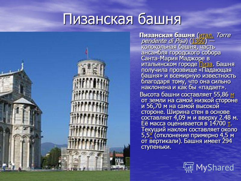 Пизанская башня Пизанская башня Пизанская башня (итал. Torre pendente di Pisa) (1360) колокольная башня, часть ансамбля городского собора Санта-Мария Маджоре в итальянском городе Пиза. Башня получила прозвище «Падающая башня» и всемирную известность