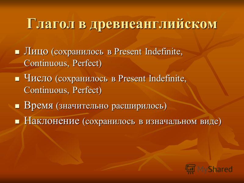 Глагол в древнеанглийском Лицо (сохранилось в Present Indefinite, Continuous, Perfect) Лицо (сохранилось в Present Indefinite, Continuous, Perfect) Число (сохранилось в Present Indefinite, Continuous, Perfect) Число (сохранилось в Present Indefinite,