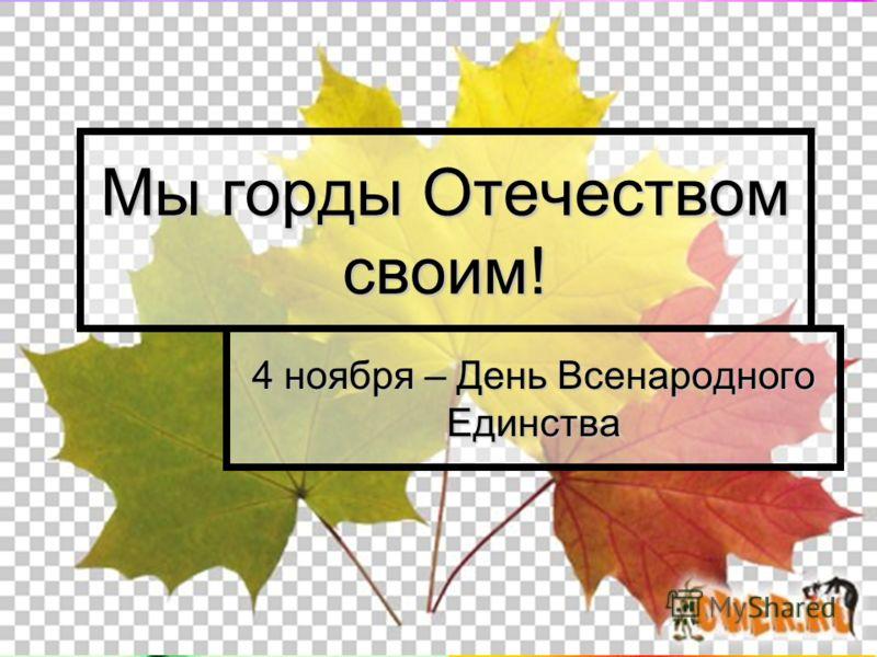 Мы горды Отечеством своим! 4 ноября – День Всенародного Единства
