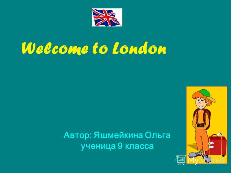 Welcome to London Автор: Яшмейкина Ольга ученица 9 класса