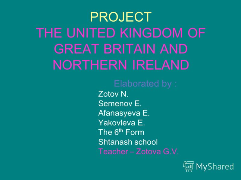 PROJECT THE UNITED KINGDOM OF GREAT BRITAIN AND NORTHERN IRELAND Elaborated by : Zotov N. Semenov E. Afanasyeva E. Yakovleva E. The 6 th Form Shtanash school Teacher – Zotova G.V.