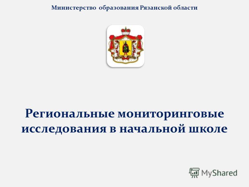 Министерство образования Рязанской области Региональные мониторинговые исследования в начальной школе