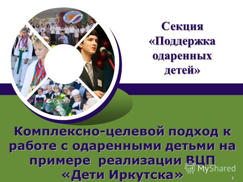 1 Комплексно-целевой подход к работе с одаренными детьми на примере реализации ВЦП «Дети Иркутска» Секция «Поддержка одаренных детей»