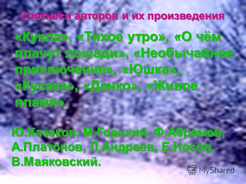 Соотнеси авторов и их произведения «Кукла», «Тихое утро», «О чём плачут лошади», «Необычайное приключение», «Юшка», «Кусака», «Данко», «Живое пламя». Ю.Казаков, М.Горький, Ф.Абрамов, А.Платонов, Л.Андреев, Е.Носов, В.Маяковский.