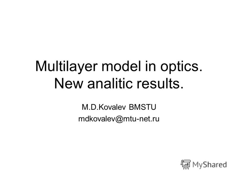 Multilayer model in optics. New analitic results. M.D.Kovalev BMSTU mdkovalev@mtu-net.ru