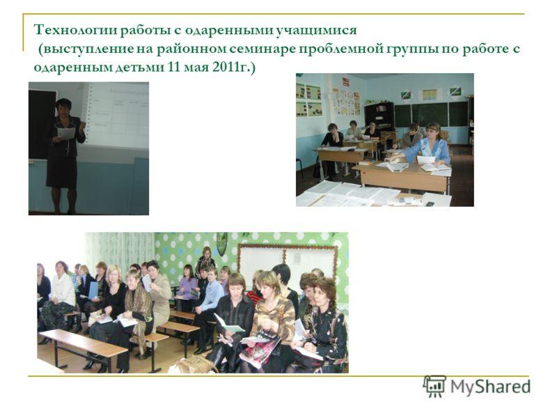 Технологии работы с одаренными учащимися (выступление на районном семинаре проблемной группы по работе с одаренным детьми 11 мая 2011г.)