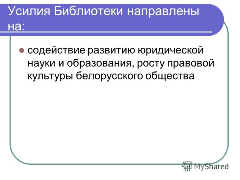 Усилия Библиотеки направлены на: содействие развитию юридической науки и образования, росту правовой культуры белорусского общества