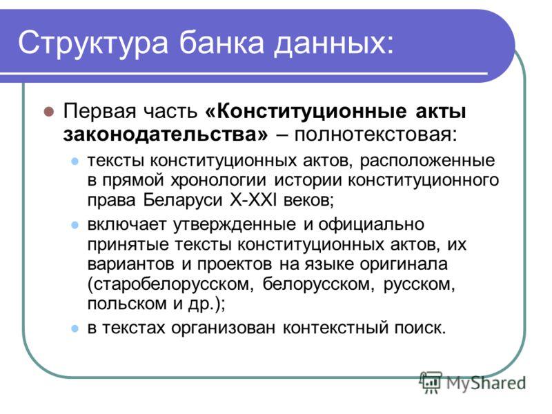 Структура банка данных: Первая часть «Конституционные акты законодательства» – полнотекстовая: тексты конституционных актов, расположенные в прямой хронологии истории конституционного права Беларуси X-XXI веков; включает утвержденные и официально при