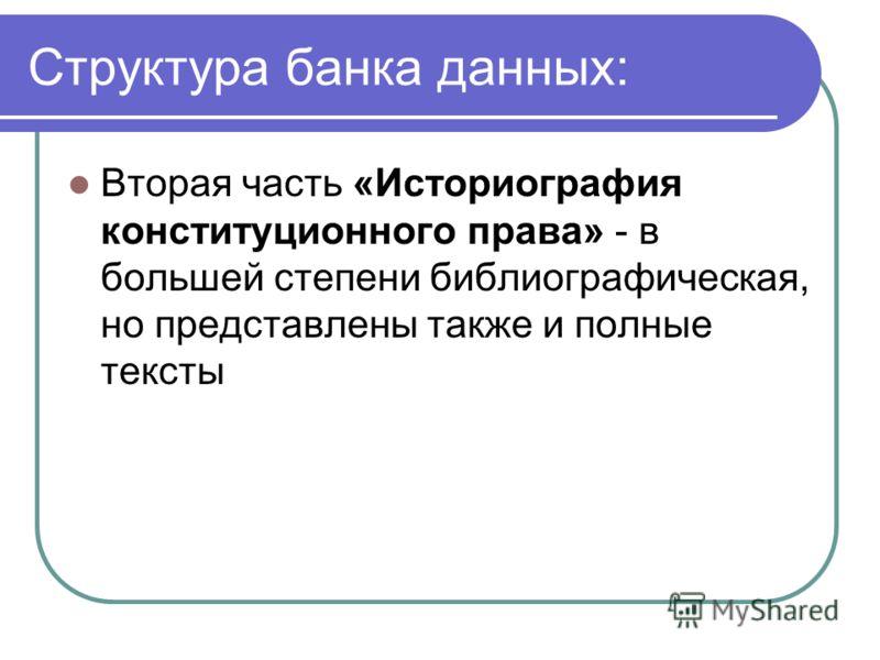 Структура банка данных: Вторая часть «Историография конституционного права» - в большей степени библиографическая, но представлены также и полные тексты