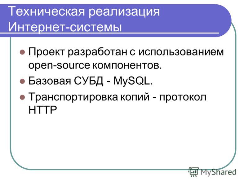 Техническая реализация Интернет-системы Проект разработан с использованием open-source компонентов. Базовая СУБД - MySQL. Транспортировка копий - протокол HTTP