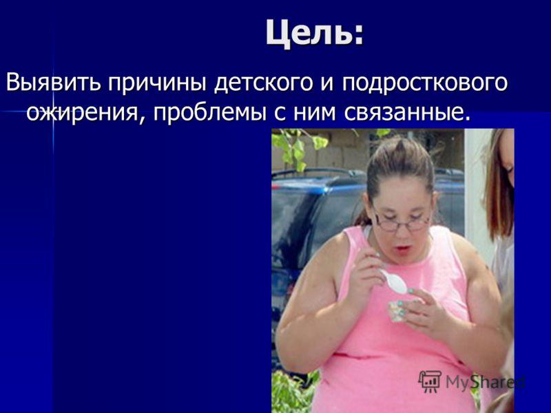 Цель: Цель: Выявить причины детского и подросткового ожирения, проблемы с ним связанные.