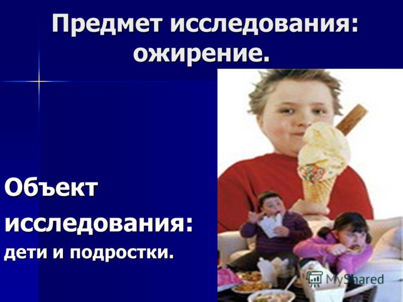 Предмет исследования: ожирение. Предмет исследования: ожирение. Объектисследования: дети и подростки.