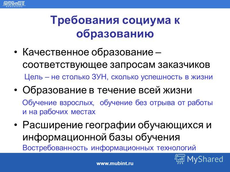 www.mubint.ru Требования социума к образованию Качественное образование – соответствующее запросам заказчиков Цель – не столько ЗУН, сколько успешность в жизни Образование в течение всей жизни Обучение взрослых, обучение без отрыва от работы и на раб