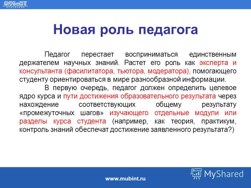 www.mubint.ru Новая роль педагога Педагог перестает восприниматься единственным держателем научных знаний. Растет его роль как эксперта и консультанта (фасилитатора, тьютора, модератора), помогающего студенту ориентироваться в мире разнообразной инфо