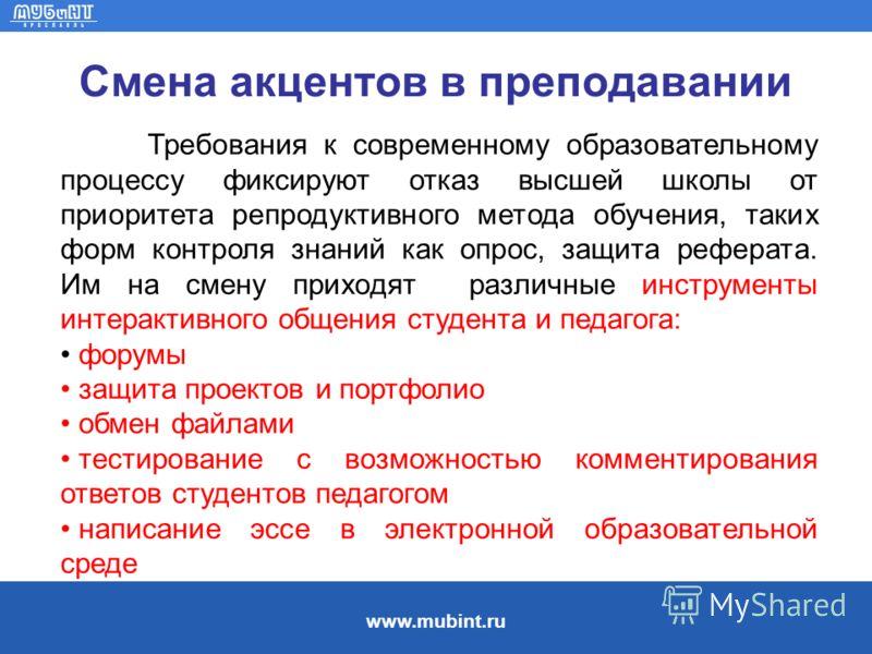 www.mubint.ru Смена акцентов в преподавании Требования к современному образовательному процессу фиксируют отказ высшей школы от приоритета репродуктивного метода обучения, таких форм контроля знаний как опрос, защита реферата. Им на смену приходят ра