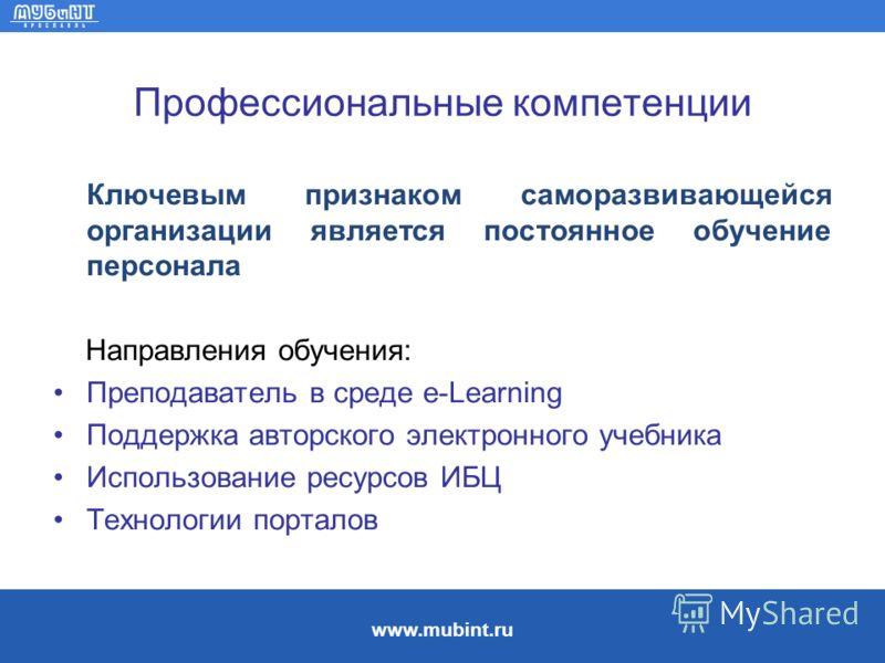 www.mubint.ru Профессиональные компетенции Ключевым признаком саморазвивающейся организации является постоянное обучение персонала Направления обучения: Преподаватель в среде e-Learning Поддержка авторского электронного учебника Использование ресурсо