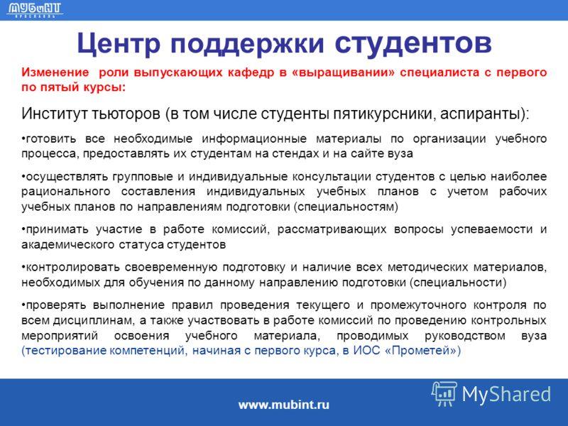www.mubint.ru Центр поддержки студентов Изменение роли выпускающих кафедр в «выращивании» специалиста с первого по пятый курсы: Институт тьюторов (в том числе студенты пятикурсники, аспиранты): готовить все необходимые информационные материалы по орг