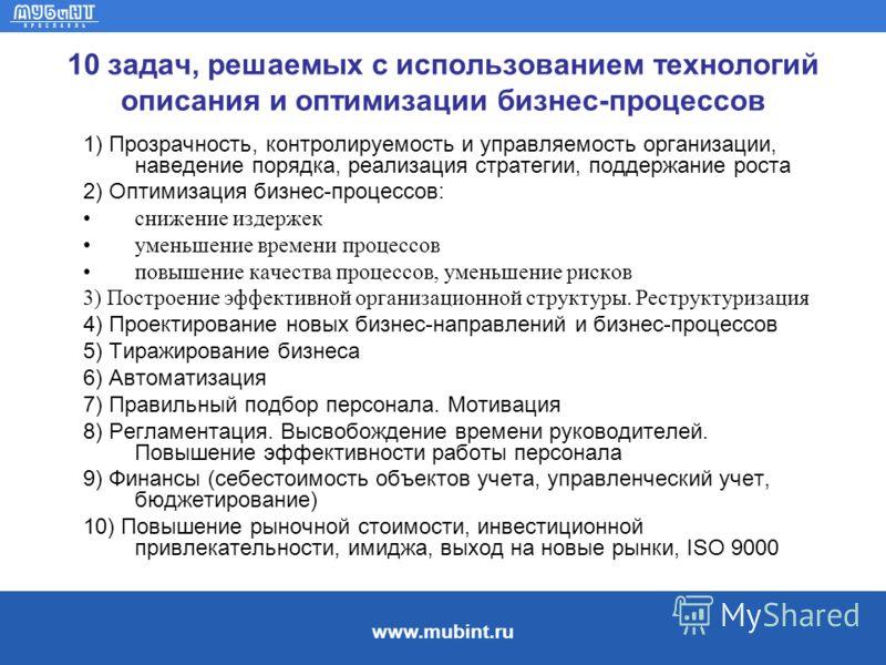 www.mubint.ru 10 задач, решаемых с использованием технологий описания и оптимизации бизнес-процессов 1) Прозрачность, контролируемость и управляемость организации, наведение порядка, реализация стратегии, поддержание роста 2) Оптимизация бизнес-проце