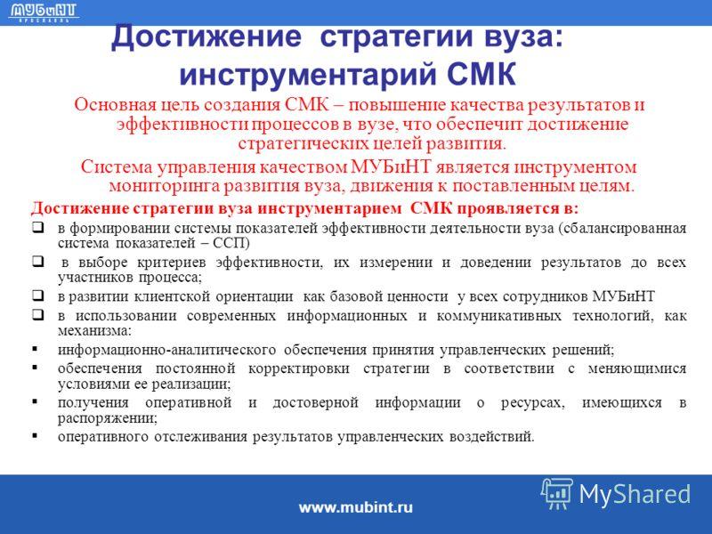 www.mubint.ru Достижение стратегии вуза: инструментарий СМК Основная цель создания СМК – повышение качества результатов и эффективности процессов в вузе, что обеспечит достижение стратегических целей развития. Система управления качеством МУБиНТ явля