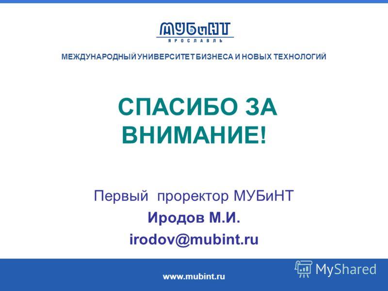 МЕЖДУНАРОДНЫЙ УНИВЕРСИТЕТ БИЗНЕСА И НОВЫХ ТЕХНОЛОГИЙ www.mubint.ru СПАСИБО ЗА ВНИМАНИЕ! Первый проректор МУБиНТ Иродов М.И. irodov@mubint.ru