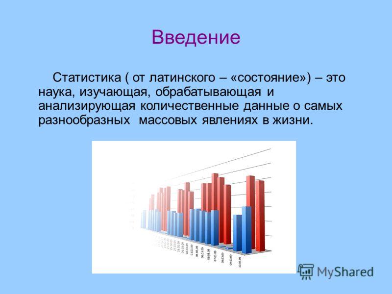 Введение Статистика ( от латинского – «состояние») – это наука, изучающая, обрабатывающая и анализирующая количественные данные о самых разнообразных массовых явлениях в жизни.