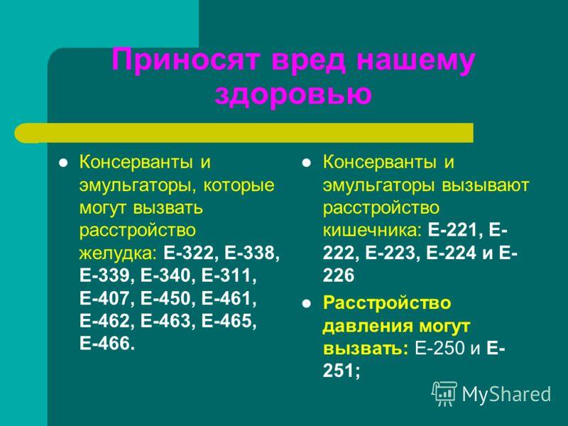 Приносят вред нашему здоровью Консерванты и эмульгаторы, которые могут вызвать расстройство желудка: Е-322, Е-338, Е-339, Е-340, Е-311, Е-407, Е-450, Е-461, Е-462, Е-463, Е-465, Е-466. Консерванты и эмульгаторы вызывают расстройство кишечника: Е-221,