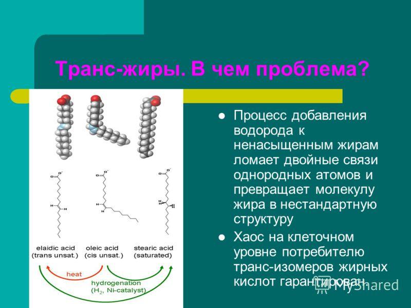 Транс-жиры. В чем проблема? Процесс добавления водорода к ненасыщенным жирам ломает двойные связи однородных атомов и превращает молекулу жира в нестандартную структуру Хаос на клеточном уровне потребителю транс-изомеров жирных кислот гарантирован.
