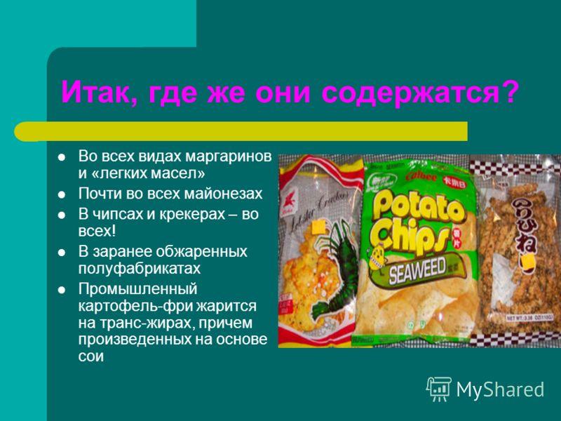 Итак, где же они содержатся? Во всех видах маргаринов и «легких масел» Почти во всех майонезах В чипсах и крекерах – во всех! В заранее обжаренных полуфабрикатах Промышленный картофель-фри жарится на транс-жирах, причем произведенных на основе сои