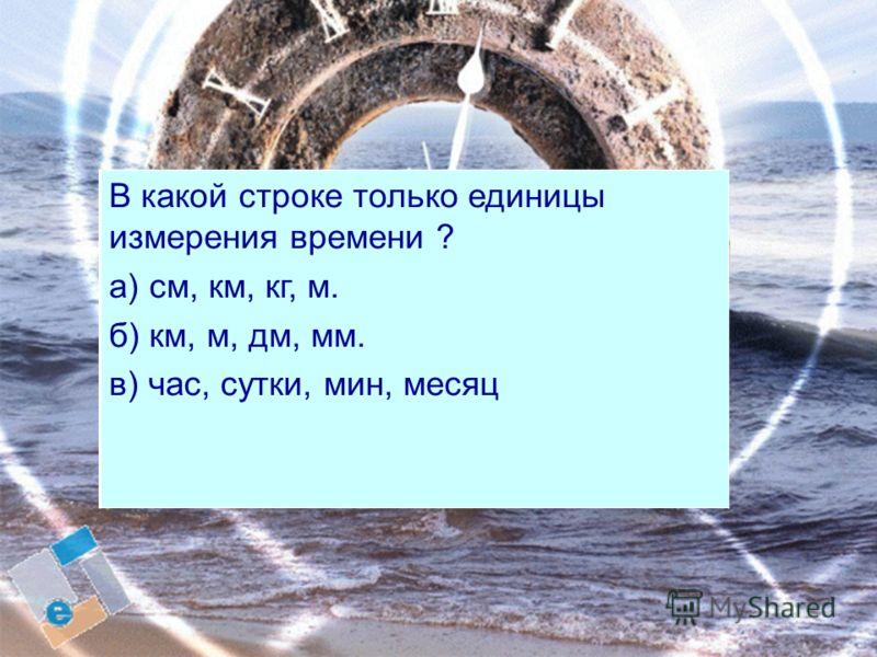 1234567892 3 4 5 6 7 8 9 В какой строке только единицы измерения времени ? а) см, км, кг, м. б) км, м, дм, мм. в) час, сутки, мин, месяц