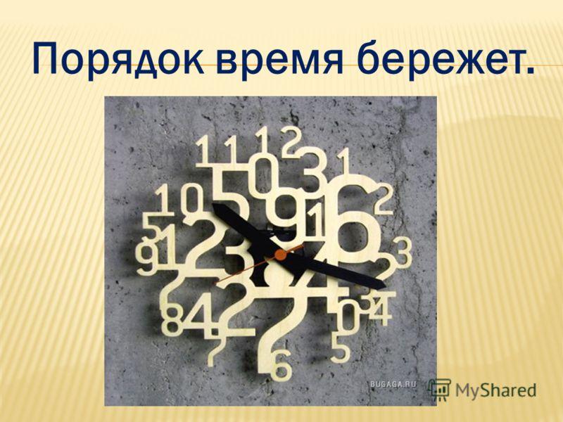 Порядок время бережет.