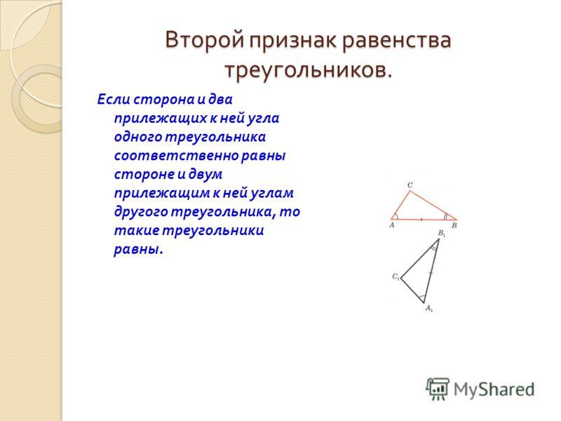 Второй признак равенства треугольников. Если сторона и два прилежащих к ней угла одного треугольника соответственно равны стороне и двум прилежащим к ней углам другого треугольника, то такие треугольники равны.
