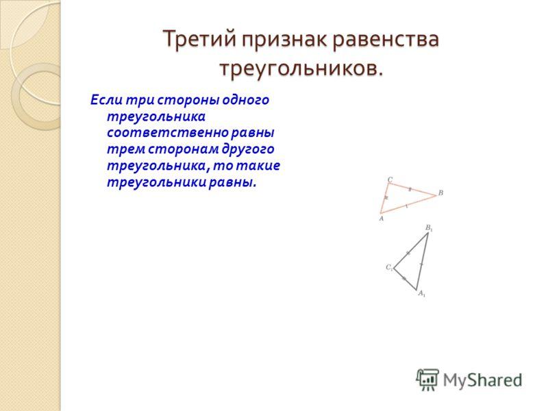 Третий признак равенства треугольников. Если три стороны одного треугольника соответственно равны трем сторонам другого треугольника, то такие треугольники равны.