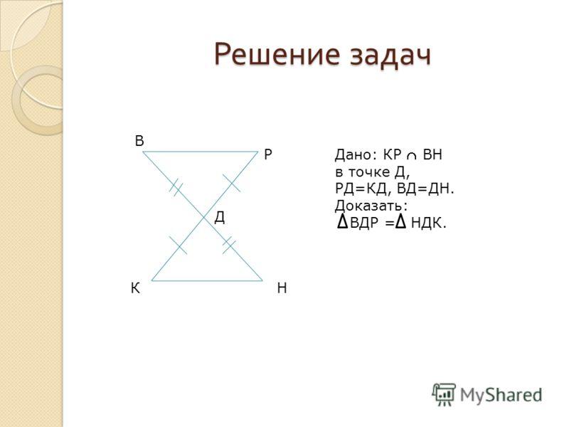 Решение задач КН В Р Д Дано: КР ВН в точке Д, РД=КД, ВД=ДН. Доказать: ВДР = НДК.