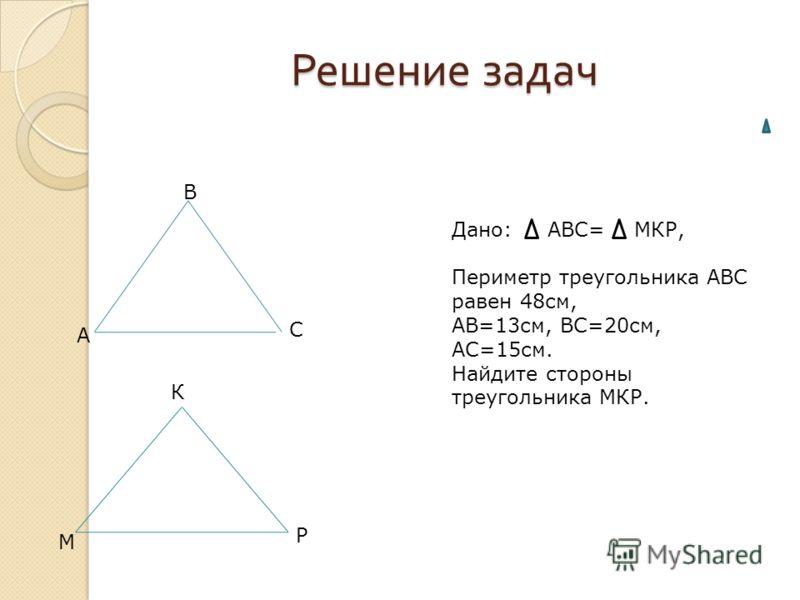 Решение задач А В С М К Р Дано: АВС= МКР, Периметр треугольника АВС равен 48см, АВ=13см, ВС=20см, АС=15см. Найдите стороны треугольника МКР.