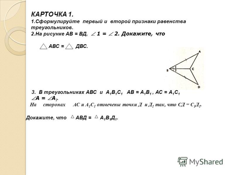 КАРТОЧКА 1. 1.Сформулируйте первый и второй признаки равенства треугольников. 2.На рисунке АВ = ВД, 1 = 2. Докажите, что АВС = ДВС. 3. В треугольниках АВС и А 1 В 1 С 1 АВ = А 1 В 1, АС = А 1 С 1 А = А 1. На сторонах АС и А 1 С 1 отмечены точки Д и Д