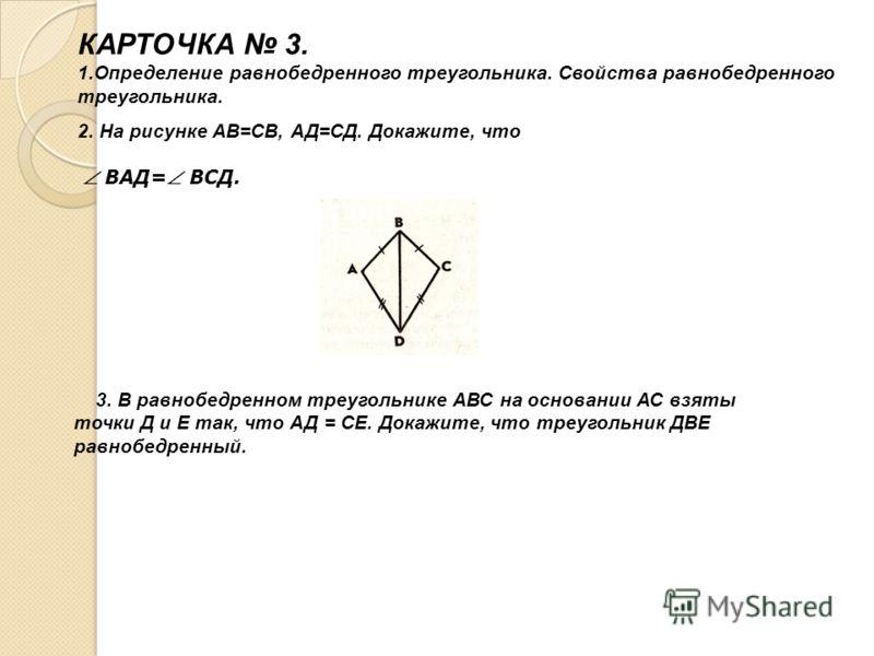 КАРТОЧКА 3. 1.Определение равнобедренного треугольника. Свойства равнобедренного треугольника. 2. На рисунке АВ=СВ, АД=СД. Докажите, что ВАД= ВСД. 3. В равнобедренном треугольнике АВС на основании АС взяты точки Д и Е так, что АД = СЕ. Докажите, что