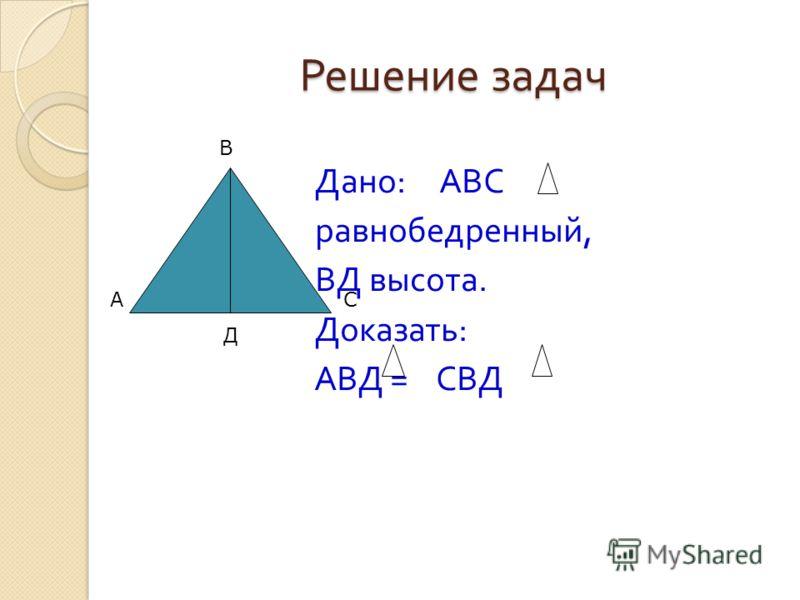 Решение задач Дано : АВС равнобедренный, ВД высота. Доказать : АВД = СВД А В С Д