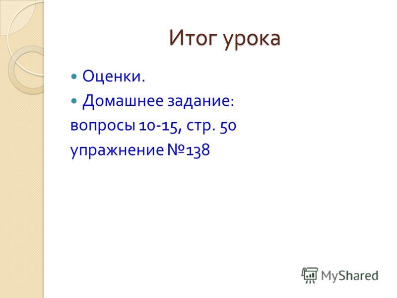 Итог урока Оценки. Домашнее задание : вопросы 10-15, стр. 50 упражнение 138