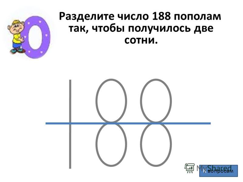 Разделите число 188 пополам так, чтобы получилось две сотни. К вопросам