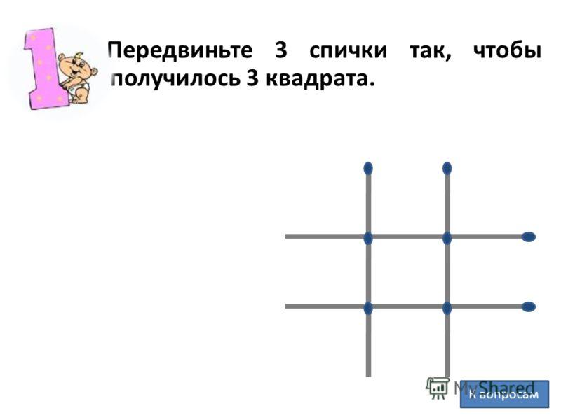 Передвиньте 3 спички так, чтобы получилось 3 квадрата. К вопросам