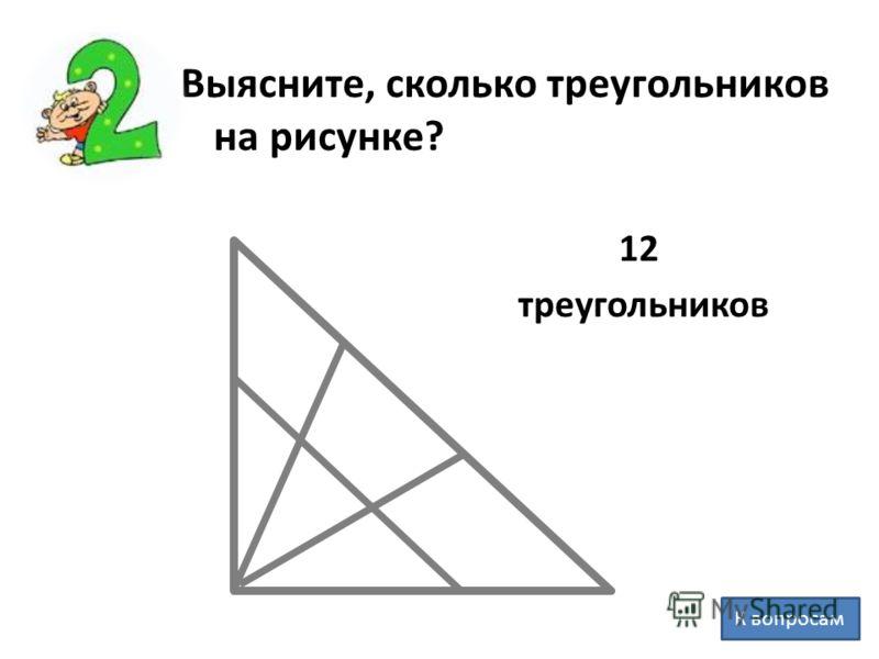 Выясните, сколько треугольников на рисунке? 12 треугольников К вопросам