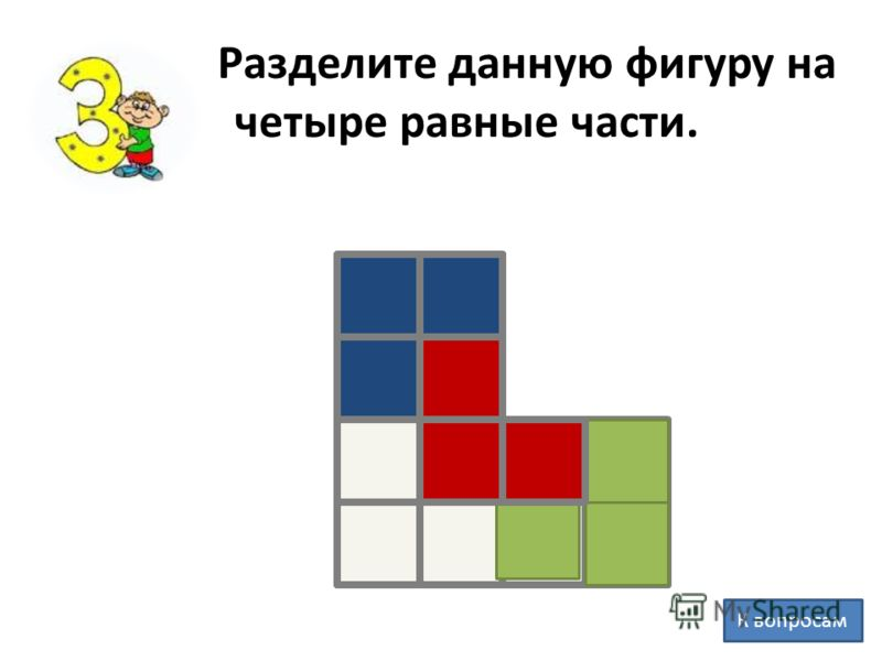 Разделите данную фигуру на четыре равные части. К вопросам